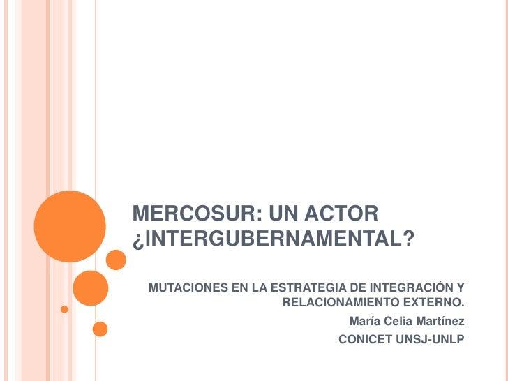 MERCOSUR: UN ACTOR¿INTERGUBERNAMENTAL? MUTACIONES EN LA ESTRATEGIA DE INTEGRACIÓN Y                   RELACIONAMIENTO EXTE...