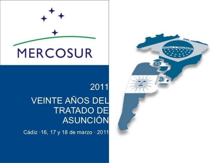 2011   VEINTE AÑOS DEL       TRATADO DE         ASUNCIÓNCádiz ·16, 17 y 18 de marzo · 2011