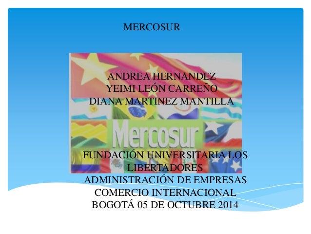 MERCOSUR  ANDREA HERNANDEZ  YEIMI LEÓN CARREÑO  DIANA MARTINEZ MANTILLA  FUNDACIÓN UNIVERSITARIA LOS  LIBERTADORES  ADMINI...