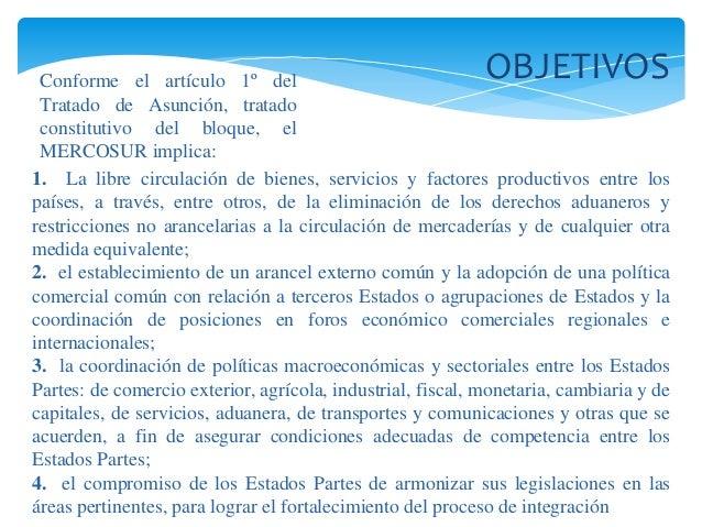 OBJETIVOS  Conforme el artículo 1º del  Tratado de Asunción, tratado  constitutivo del bloque, el  MERCOSUR implica:  1. L...