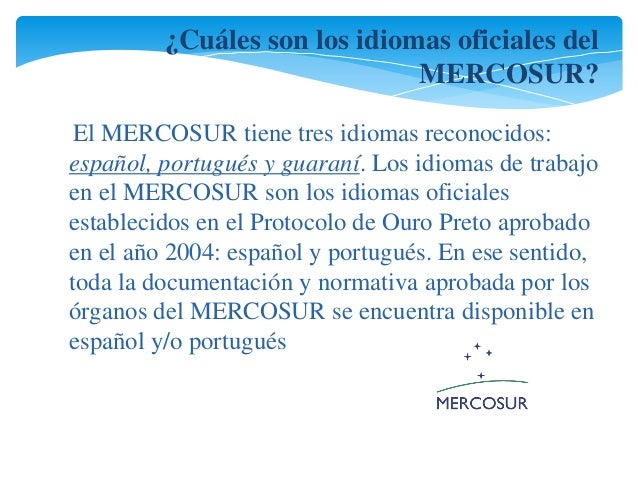 ¿Cuáles son los idiomas oficiales del  MERCOSUR?  El MERCOSUR tiene tres idiomas reconocidos:  español, portugués y guaran...