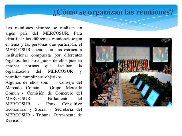 ¿Cómo se organizan las reuniones?  Las reuniones siempre se realizan en  algún país del MERCOSUR. Para  identificar las di...