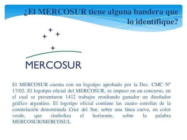 ¿El MERCOSUR tiene alguna bandera que  lo identifique?  El MERCOSUR cuenta con un logotipo aprobado por la Dec. CMC Nº  17...