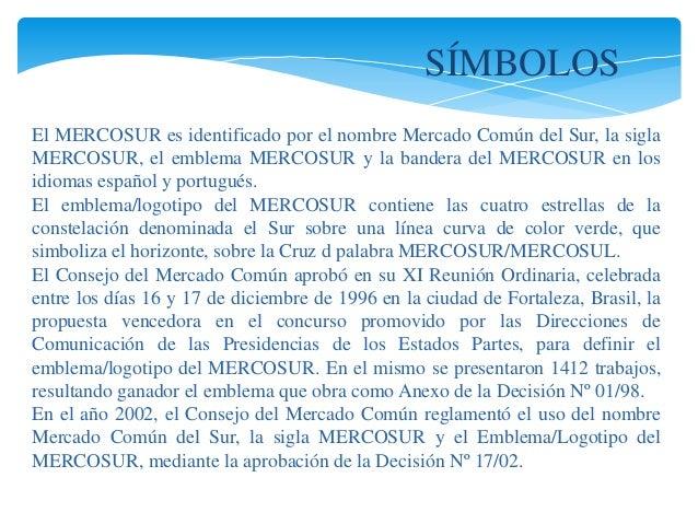 SÍMBOLOS  El MERCOSUR es identificado por el nombre Mercado Común del Sur, la sigla  MERCOSUR, el emblema MERCOSUR y la ba...