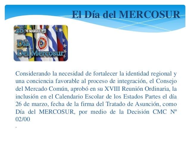 El Día del MERCOSUR  Considerando la necesidad de fortalecer la identidad regional y  una conciencia favorable al proceso ...