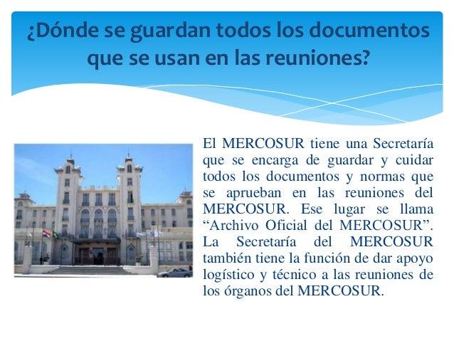 ¿Dónde se guardan todos los documentos  que se usan en las reuniones?  El MERCOSUR tiene una Secretaría  que se encarga de...
