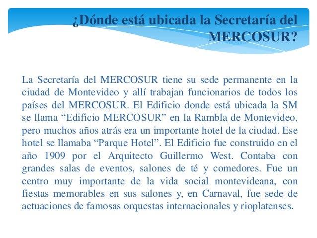 ¿Dónde está ubicada la Secretaría del  MERCOSUR?  La Secretaría del MERCOSUR tiene su sede permanente en la  ciudad de Mon...