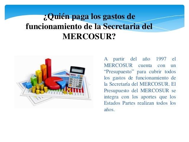 ¿Quién paga los gastos de  funcionamiento de la Secretaria del  MERCOSUR?  A partir del año 1997 el  MERCOSUR cuenta con u...