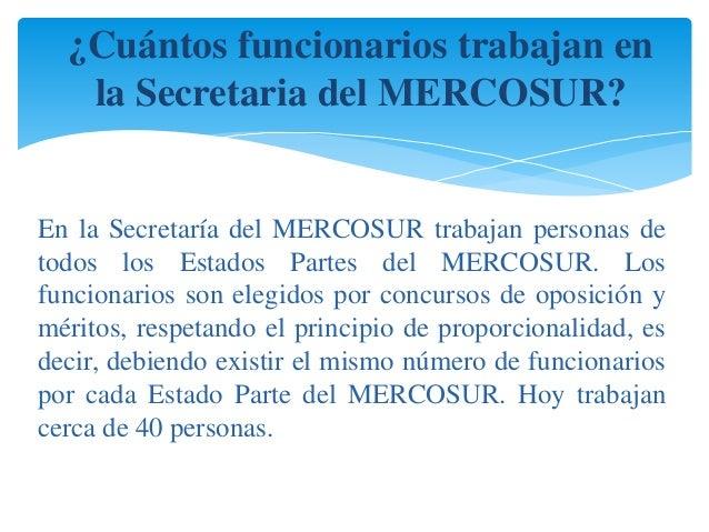 ¿Cuántos funcionarios trabajan en  la Secretaria del MERCOSUR?  En la Secretaría del MERCOSUR trabajan personas de  todos ...