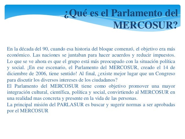 ¿Qué es el Parlamento del  MERCOSUR?  En la década del 90, cuando esa historia del bloque comenzó, el objetivo era más  ec...