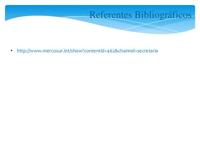 Referentes Bibliográficos  • http://www.mercosur.int/show?contentid=462&channel=secretaria