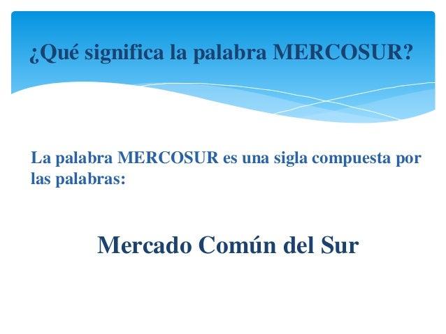 ¿Qué significa la palabra MERCOSUR?  La palabra MERCOSUR es una sigla compuesta por  las palabras:  Mercado Común del Sur