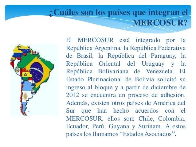 ¿Cuáles son los países que integran el  MERCOSUR?  El MERCOSUR está integrado por la  República Argentina, la República Fe...