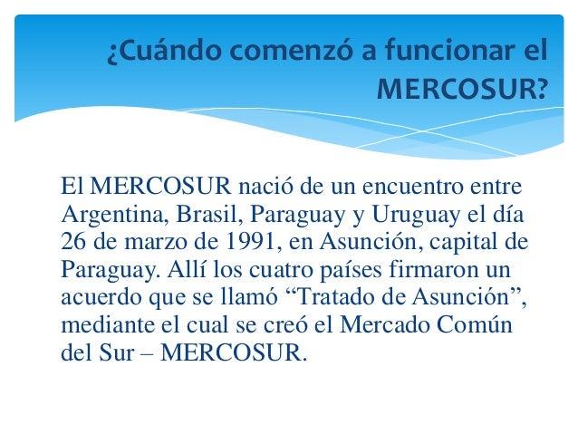 ¿Cuándo comenzó a funcionar el  MERCOSUR?  El MERCOSUR nació de un encuentro entre  Argentina, Brasil, Paraguay y Uruguay ...