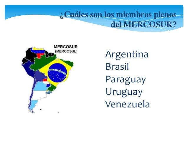 ¿Cuáles son los miembros plenos  del MERCOSUR?  Argentina  Brasil  Paraguay  Uruguay  Venezuela