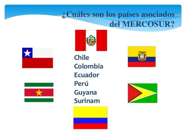 ¿Cuáles son los países asociados  del MERCOSUR?  Chile  Colombia  Ecuador  Perú  Guyana  Surinam