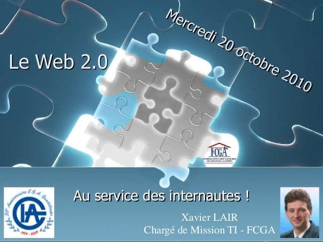 Le Web 2.0 Au service des internautes ! Xavier LAIR Chargé de Mission TI - FCGA