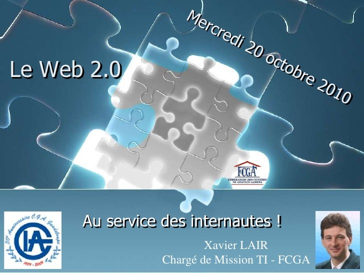 Xavier LAIR<br />Chargé de Mission TI - FCGA<br />Mercredi 20 octobre 2010<br />Le Web 2.0<br />Au service des internautes...