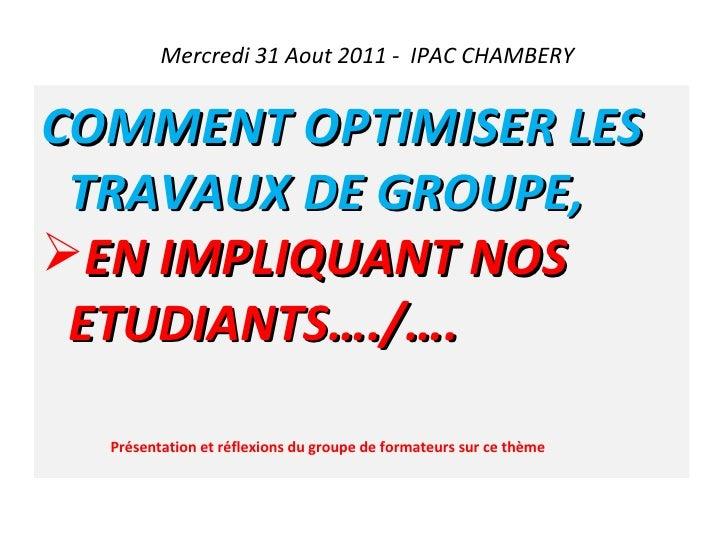 Mercredi 31 Aout 2011 -  IPAC CHAMBERY <ul><li>COMMENT OPTIMISER LES TRAVAUX DE GROUPE, </li></ul><ul><li>EN IMPLIQUANT NO...
