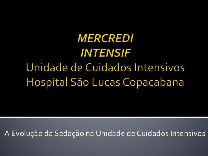 MERCREDIINTENSIFUnidade de Cuidados IntensivosHospital São Lucas Copacabana<br />A Evolução da Sedação na Unidade de Cuida...