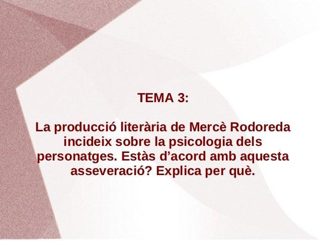 TEMA 3:La producció literària de Mercè Rodoreda    incideix sobre la psicologia delspersonatges. Estàs d'acord amb aquesta...