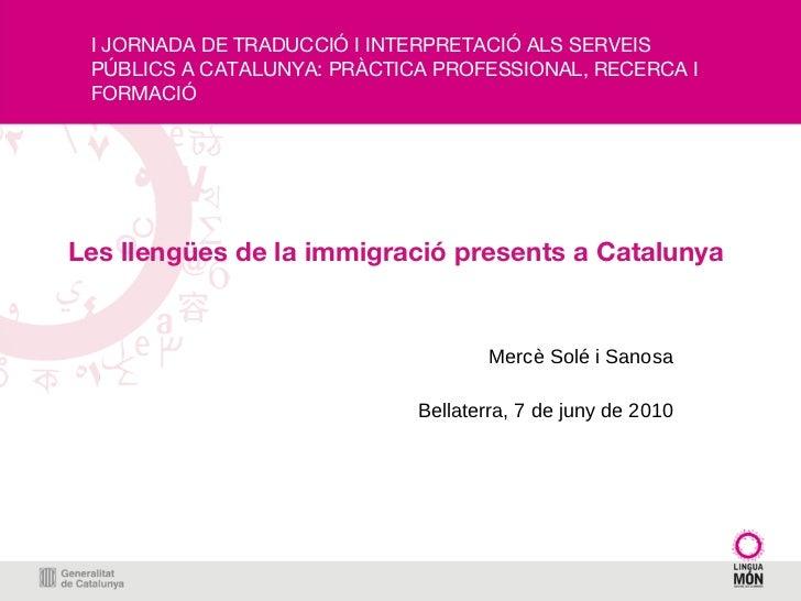 Les llengües de la immigració presents a Catalunya Mercè Solé i Sanosa Bellaterra, 7 de juny de 2010 I JORNADA DE TRADUCCI...