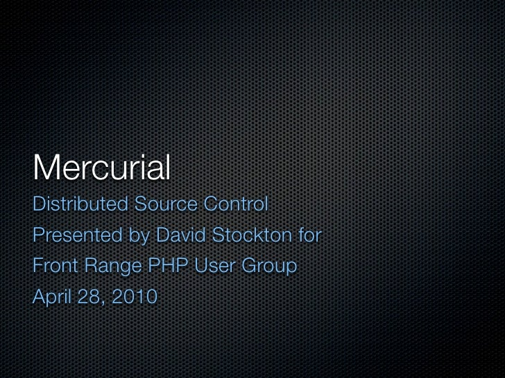Mercurial Distributed Source Control Presented by David Stockton for Front Range PHP User Group April 28, 2010