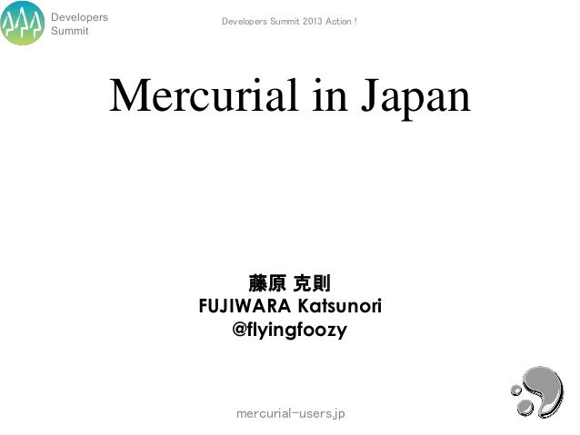 Developers         Developers Summit 2013 Action !Summit             Mercurial in Japan                      藤原 克則        ...