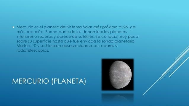   Mercurio es el planeta del Sistema Solar más próximo al Sol y el más pequeño. Forma parte de los denominados planetas i...