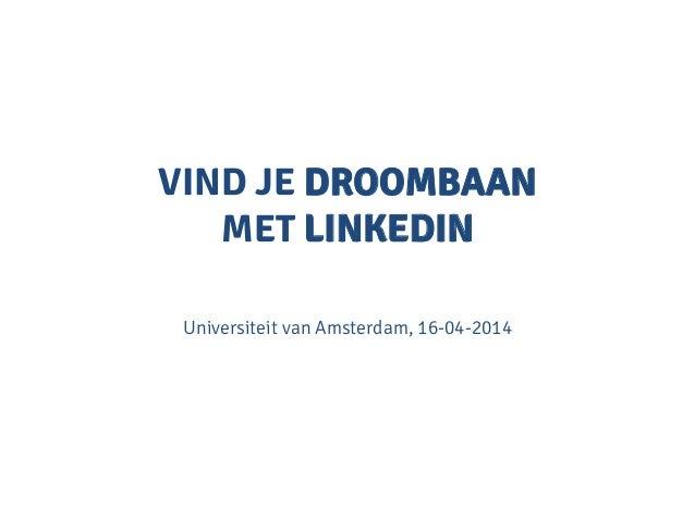 VIND JE DROOMBAAN MET LINKEDIN Universiteit van Amsterdam, 16-04-2014