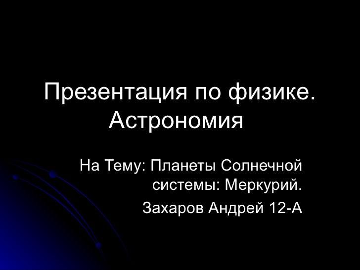 Презентация по физике. Астрономия   На Тему :  Планеты Солнечной системы :  Меркурий. Захаров Андрей 12-А