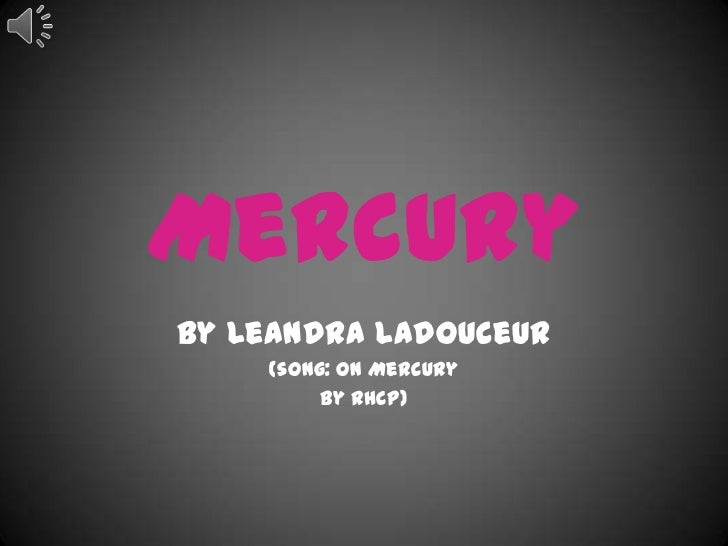 MercuryBy Leandra Ladouceur    (song: On Mercury         By RHCP)