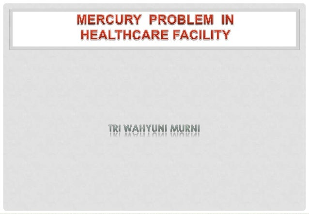 Mercury containing product can be found almostanywhere in healthcare facility • Medical insrument • Clinical laboratory ch...