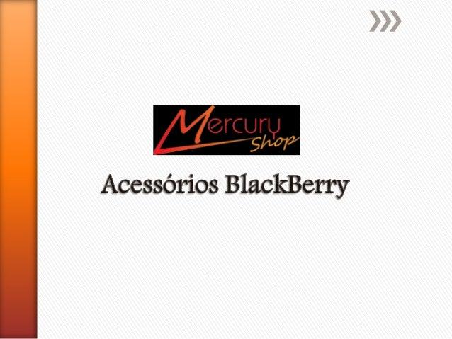Nossos Produtos A loja MercuryShop oferece uma linha completa de acessórios para o seu BlackBerry, várias opções de capas,...
