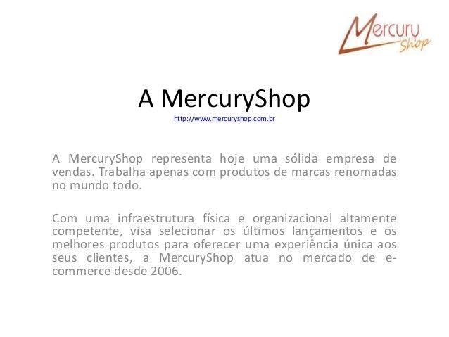 A MercuryShop http://www.mercuryshop.com.br A MercuryShop representa hoje uma sólida empresa de vendas. Trabalha apenas co...