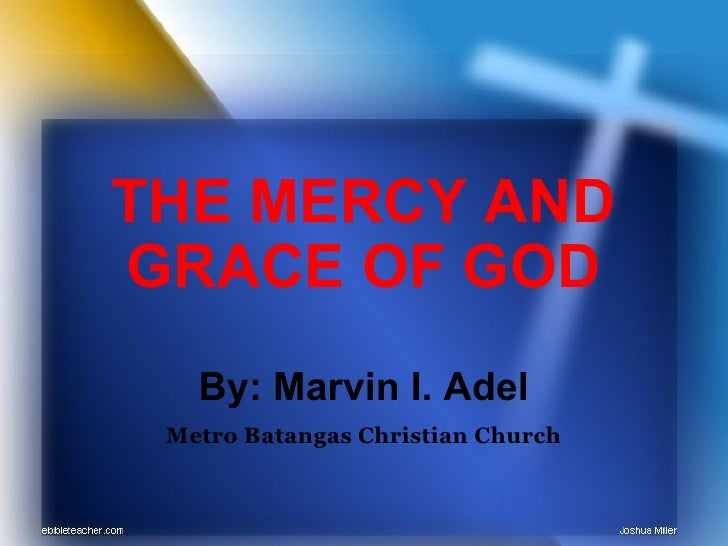 THE MERCY AND GRACE OF GOD By: Marvin I. Adel Metro Batangas Christian Church
