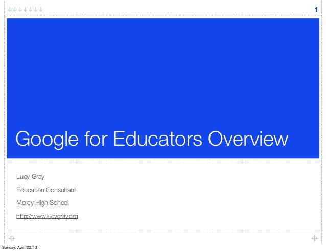 Google for Educators Overview Lucy Gray Education Consultant Mercy High School http://www.lucygray.org 1 Sunday, April 22,...