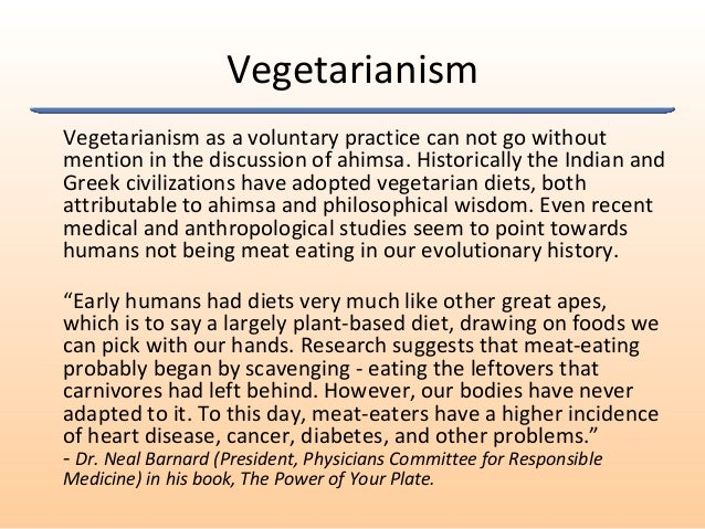 Vegetarianism Vegetarianism as a voluntary practice can not go without mention in the discussion of ahimsa. Historically t...
