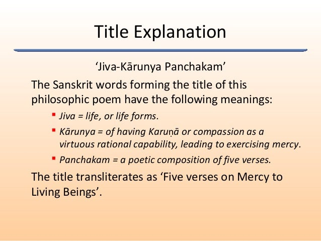 Title Explanation 'Jiva-Kārunya Panchakam' The Sanskrit words forming the title of this philosophic poem have the followin...