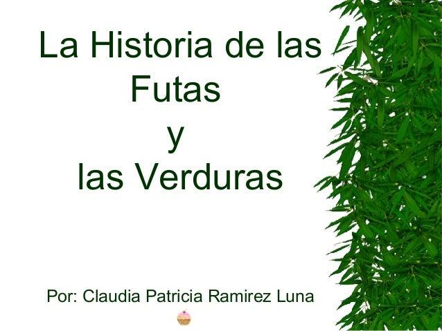 La Historia de las Futas y las Verduras Por: Claudia Patricia Ramirez Luna