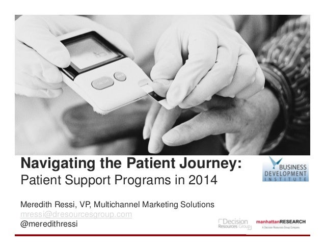 Navigating the Patient Journey: Patient Support Programs in 2014 Meredith Ressi, VP, Multichannel Marketing Solutions mres...