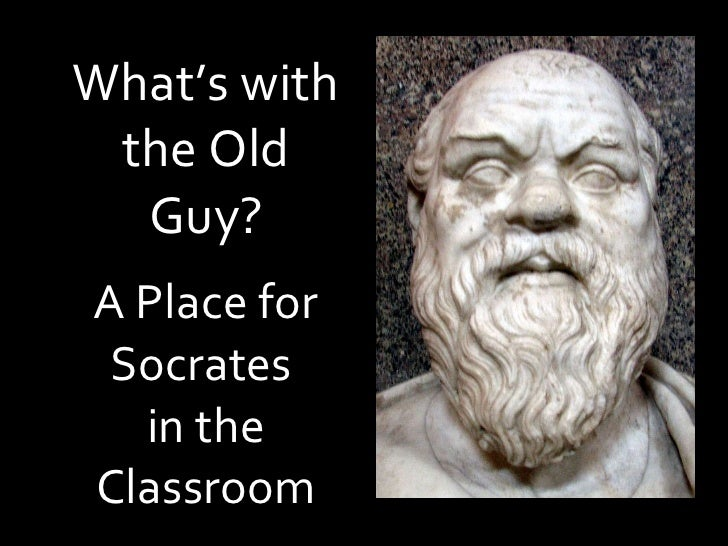 What's with the Old Guy?   A Place for Socrates  in the Classroom