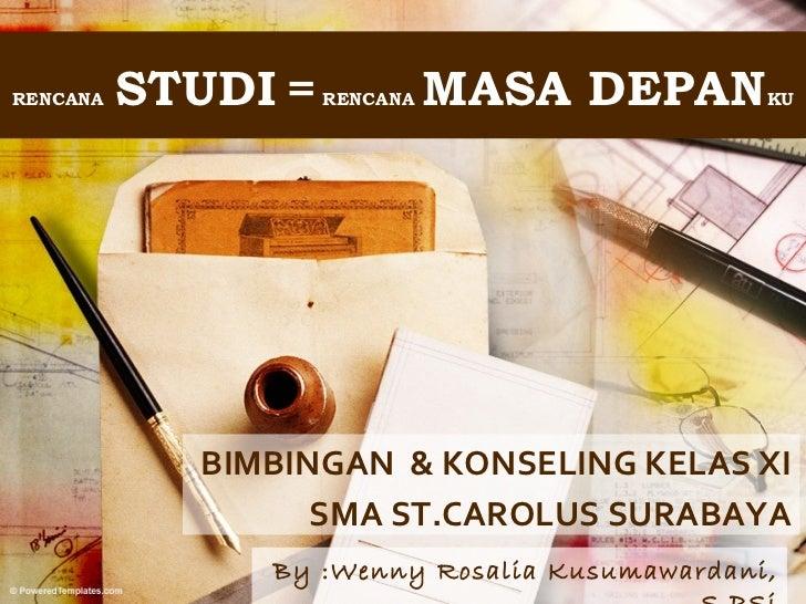 RENCANA   STUDI =   RENCANA   MASA DEPAN      KU            BIMBINGAN & KONSELING KELAS XI                  SMA ST.CAROLUS...