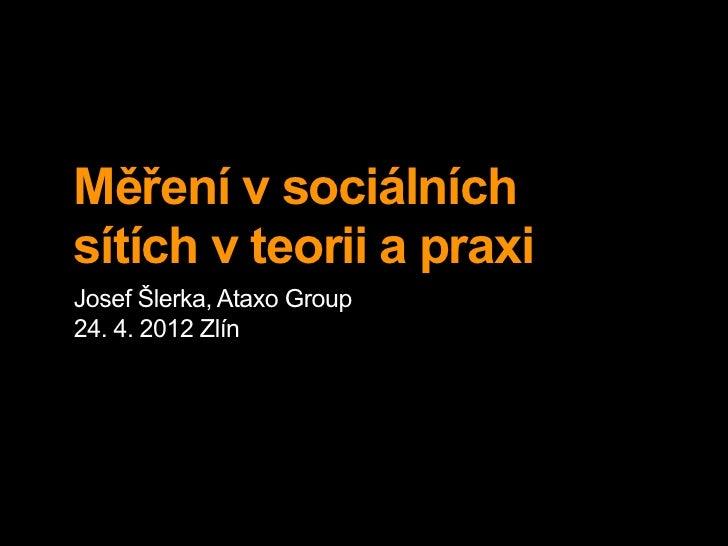 Měření v sociálníchsítích v teorii a praxiJosef Šlerka, Ataxo Group24. 4. 2012 Zlín