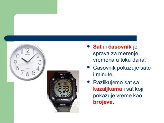  Sat ili časovnik jesprava za merenjevremena u toku dana. Časovnik pokazuje satei minute. Razlikujemo sat sakazaljkama ...