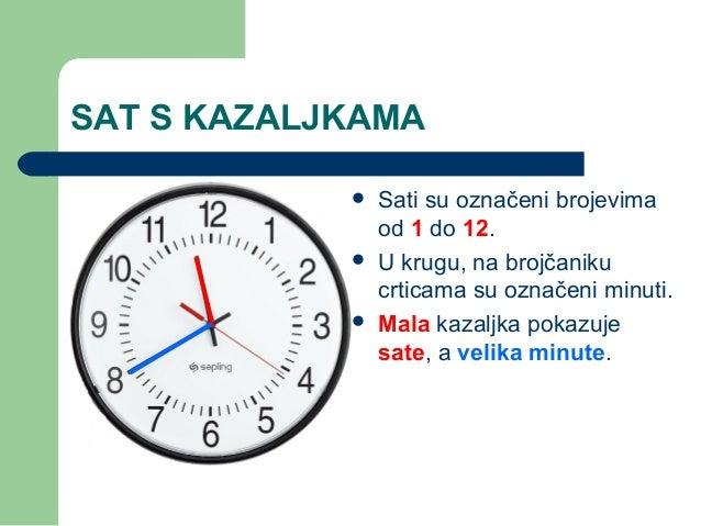 SAT S KAZALJKAMA Sati su označeni brojevimaod 1 do 12. U krugu, na brojčanikucrticama su označeni minuti. Mala kazaljka...