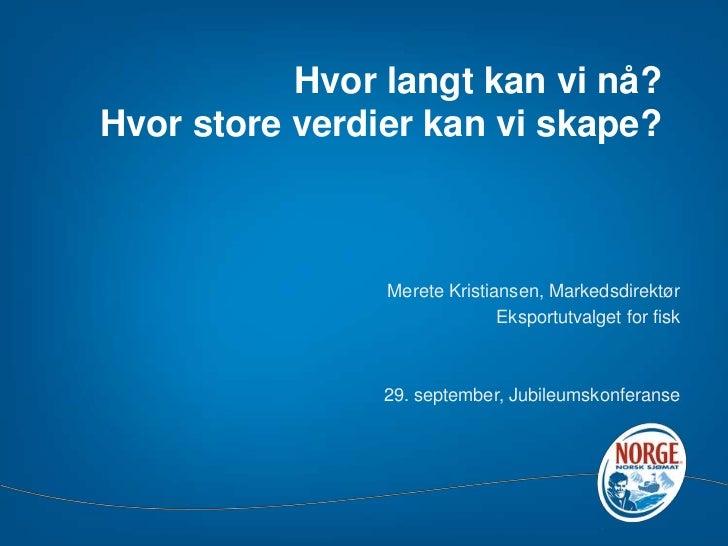Hvor langt kan vi nå?Hvor store verdier kan vi skape?<br />Merete Kristiansen, Markedsdirektør <br />Eksportutvalget for f...