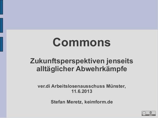 Commons Zukunftsperspektiven jenseits alltäglicher Abwehrkämpfe ver.di Arbeitslosenausschuss Münster, 11.6.2013 Stefan Mer...