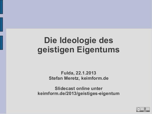 Die Ideologie desgeistigen Eigentums         Fulda, 22.1.2013    Stefan Meretz, keimform.de       Slidecast online unterke...