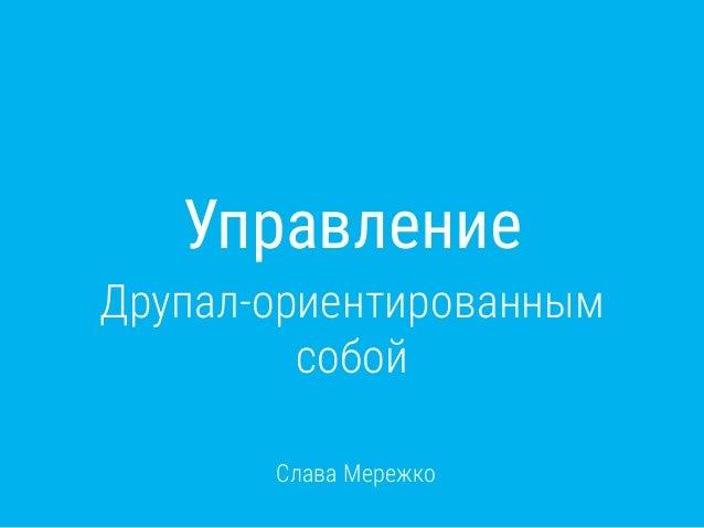 Управление Друпал-ориентированным собой Слава Мережко